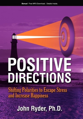 Positive Directions: Shifting Polarities to Escape Stress and Increase Happiness - Ryder, John