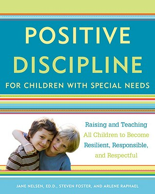 Positive Discipline for Children with Special Needs: Raising and Teaching All Children to Become Resilient, Responsible, and Respectful - Nelsen, Jane, Ed.D., M.F.C.C., and Foster, Steven, and Raphael, Arlene