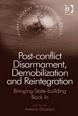Post-Conflict Disarmament, Demobilization and Reintegration: Bringing State-Building Back in - Giustozzi, Antonio
