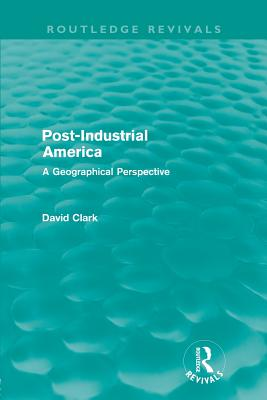 Post-industrial America: A Geographical Perspective - Clark, David