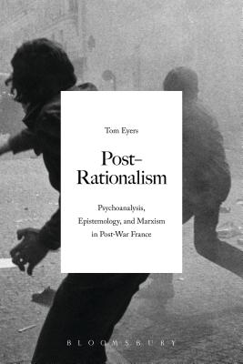 Post-Rationalism: Psychoanalysis, Epistemology, and Marxism in Post-War France - Eyers, Tom, Dr.