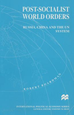 Post-Socialist World Orders 1994: Russia, China and the UN System - Boardman, Robert