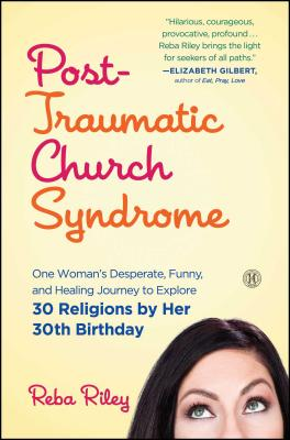 Post-Traumatic Church Syndrome: One Woman's Desperate, Funny, and Healing Journey to Explore 30 Religions by Her 30th Birthday - Riley, Reba