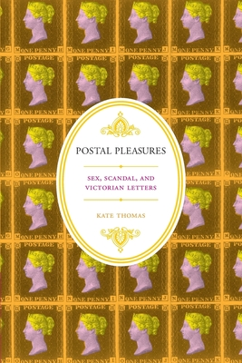 Postal Pleasures: Sex, Scandal, and Victorian Letters - Thomas, Kate