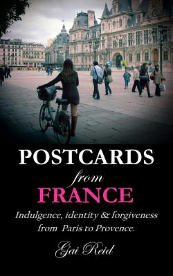 Postcards from France: Indulgence, Identity & Forgiveness from Paris to Provence - Reid, MS Gai Lynette