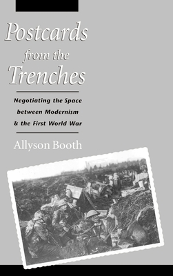 Postcards from the Trenches: Negotiating the Space Between Modernism and the First World War - Booth, Allyson