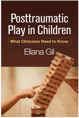 Posttraumatic Play in Children: What Clinicians Need to Know - Gil, Eliana, PhD