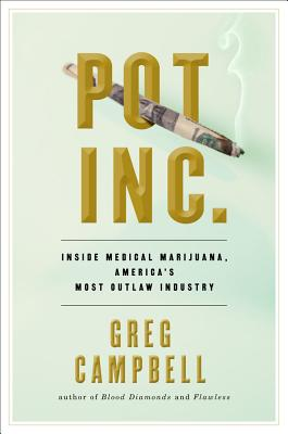 Pot, Inc.: Inside Medical Marijuana, America's Most Outlaw Industry - Campbell, Greg