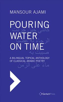 Pouring Water on Time. A Bilingual Topical Anthology of Classical Arabic Poetry - Ajami, Mansour, and Al-Azm, Sadik J (Foreword by)