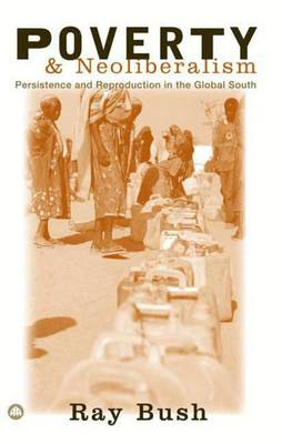 Poverty and Neoliberalism: Persistence and Reproduction in the Global South - Bush, Ray