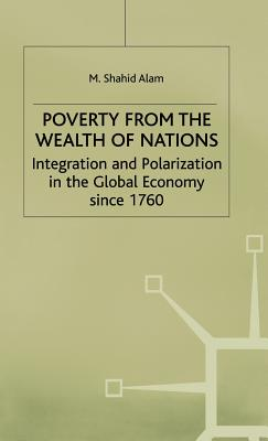 Poverty from the Wealth of Nations: Integration and Polarization in the Global Economy Since 1760 - Alam, M