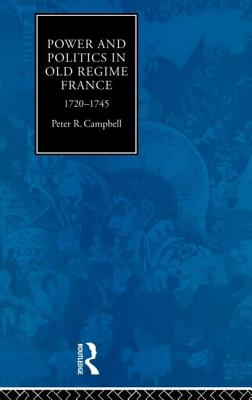 Power and Politics in Old Regime France: 1720-1745 - Campbell, Peter