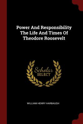 Power and Responsibility the Life and Times of Theodore Roosevelt - Harbaugh, William Henry