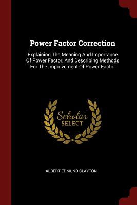 Power Factor Correction: Explaining the Meaning and Importance of Power Factor, and Describing Methods for the Improvement of Power Factor - Clayton, Albert Edmund