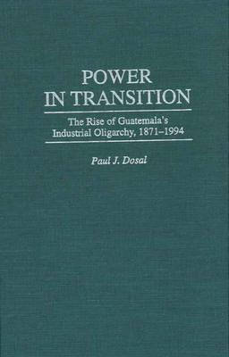 Power in Transition: The Rise of Guatemala's Industrial Oligarchy, 1871-1994 - Dosal, Paul J