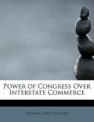 Power of Congress Over Interstate Commerce - Spelling, Thomas Carl