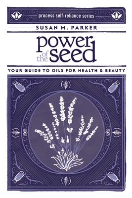 Power of the Seed: Your Guide to Oils for Health & Beauty - Parker, Susan M
