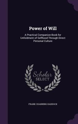 Power of Will: A Practical Companion-Book for Unfoldment of Selfhood Through Direct Personal Culture - Haddock, Frank Channing