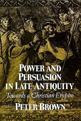 Power & Persuasion Late Antiquity: Towards a Christian Empire - Brown, Peter, Dr.