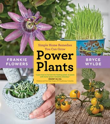 Power Plants: Simple Home Remedies You Can Grow - Flowers, Frankie, and Wylde, Bryce
