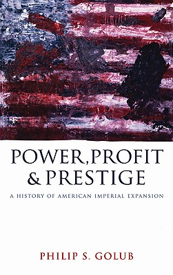Power, Profit and Prestige: A History of American Imperial Expansion - Golub, Philip S