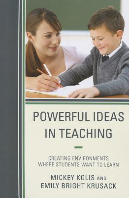 Powerful Ideas in Teaching: Creating Environments in Which Students Want to Learn - Kolis, Mickey
