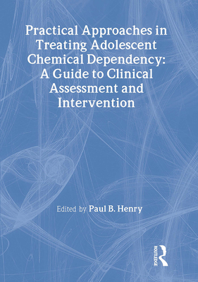 Practical Approaches in Treating Adolescent Chemical Dependency: A Guide to Clinical Assessment and Intervention - Henry, Paul B, and Carruth, Bruce
