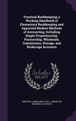Practical Bookkeeping; A Working Handbook of Elementary Bookkeeping and Approved Modern Methods of Accounting, Including Single Proprietorship, Partnership, Wholesale, Commission, Storage, and Brokerage Accounts - Griffith, James Bray, and American Technical Society (Creator)