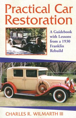 Practical Car Restoration: A Guidebook with Lessons from a 1930 Franklin Rebuild - Wilmarth, Charles R