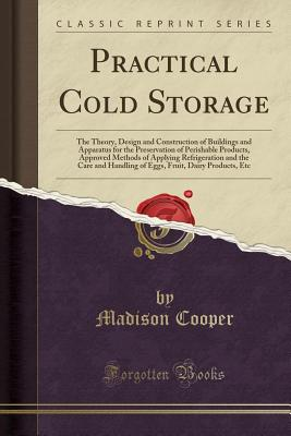 Practical Cold Storage: The Theory, Design and Construction of Buildings and Apparatus for the Preservation of Perishable Products, Approved Methods of Applying Refrigeration and the Care and Handling of Eggs, Fruit, Dairy Products, Etc (Classic Reprint) - Cooper, Madison