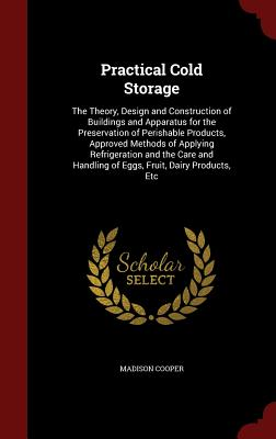 Practical Cold Storage: The Theory, Design and Construction of Buildings and Apparatus for the Preservation of Perishable Products, Approved Methods of Applying Refrigeration and the Care and Handling of Eggs, Fruit, Dairy Products, Etc - Cooper, Madison