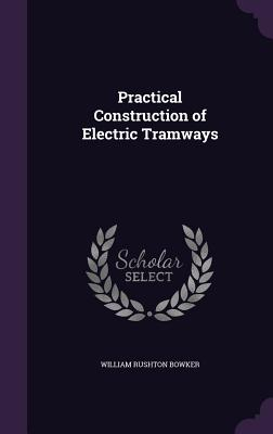 Practical Construction of Electric Tramways - Bowker, William Rushton
