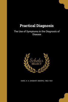 Practical Diagnosis: The Use of Symptoms in the Diagnosis of Disease - Hare, H a (Hobart Amory) 1862-1931 (Creator)