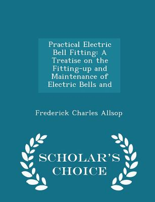 Practical Electric Bell Fitting: A Treatise on the Fitting-Up and Maintenance of Electric Bells and - Scholar's Choice Edition - Allsop, Frederick Charles