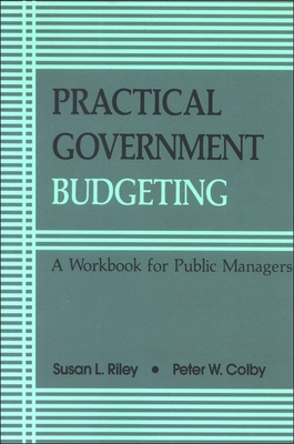 Practical Govt Budgeting: A Workbook for Public Managers - Riley, Susan L, and Colby, Peter W