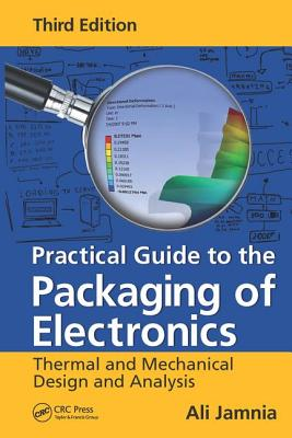 Practical Guide to the Packaging of Electronics: Thermal and Mechanical Design and Analysis, Third Edition - Jamnia, Ali