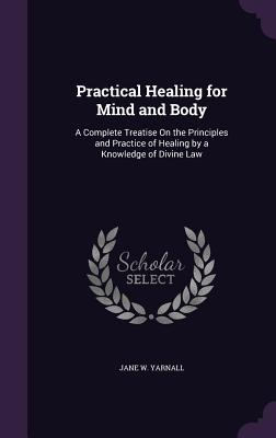 Practical Healing for Mind and Body: A Complete Treatise on the Principles and Practice of Healing by a Knowledge of Divine Law - Yarnall, Jane W