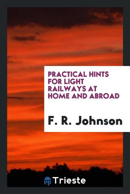 Practical Hints for Light Railways at Home and Abroad - Johnson, F R