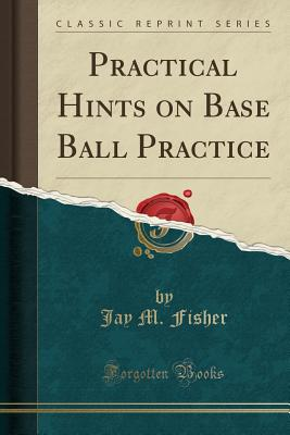 Practical Hints on Base Ball Practice (Classic Reprint) - Fisher, Jay M