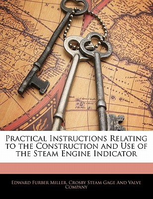 Practical Instructions Relating to the Construction and Use of the Steam Engine Indicator - Miller, Edward Furber, and Hall, Albert F
