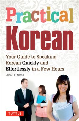 Practical Korean: Your Guide to Speaking Korean Quickly and Effortlessly in a Few Hours - Martin, Samuel E, and Kim, Jinny (Revised by)