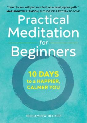 Practical Meditation for Beginners: 10 Days to a Happier, Calmer You - Decker, Benjamin W