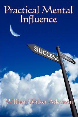 Practical Mental Influence - Atkinson, William Walker