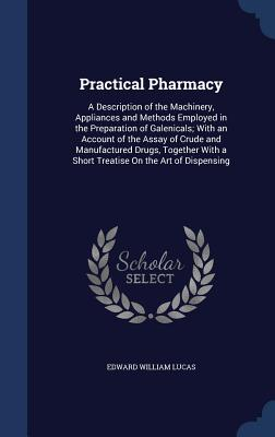 Practical Pharmacy: A Description of the Machinery, Appliances and Methods Employed in the Preparation of Galenicals; With an Account of the Assay of Crude and Manufactured Drugs, Together with a Short Treatise on the Art of Dispensing - Lucas, Edward William