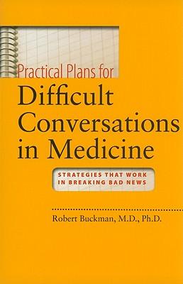 Practical Plans for Difficult Conversations in Medicine: Strategies That Work in Breaking Bad News - Buckman, Robert, Dr., Ph.D.