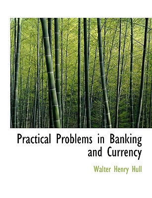 Practical Problems in Banking and Currency - Hull, Walter Henry