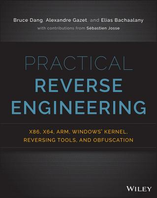 Practical Reverse Engineering: x86, x64, ARM, Windows Kernel, Reversing Tools, and Obfuscation - Dang, Bruce, and Gazet, Alexandre, and Bachaalany, Elias