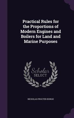 Practical Rules for the Proportions of Modern Engines and Boilers for Land and Marine Purposes - Burgh, Nicholas Procter