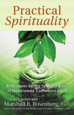 Practical Spirituality: The Spiritual Basis of Nonviolent Communication - Rosenberg, Marshall B, PhD