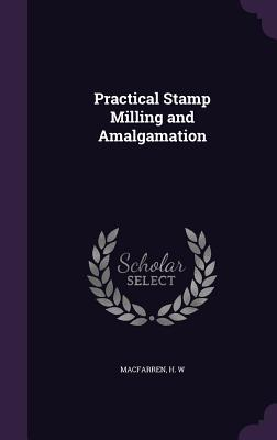 Practical Stamp Milling and Amalgamation - Macfarren, H W